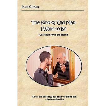 The Kind of Old Man I Want to Be A Paradigm for 65 and Beyond by Chalk & Jack