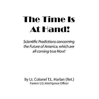 THE  TIME  IS  AT  HAND Scientific Predictions concerning the Future of America which are coming true Now by Harlan & Lt.Colonel T.L.