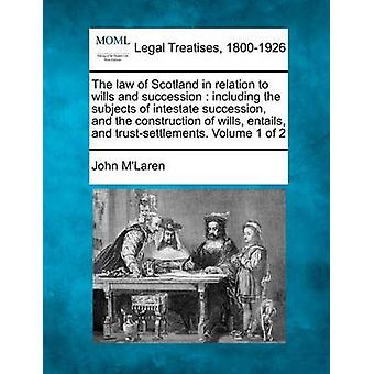 The law of Scotland in relation to wills and succession  including the subjects of intestate succession and the construction of wills entails and trustsettlements. Volume 1 of 2 by MLaren & John