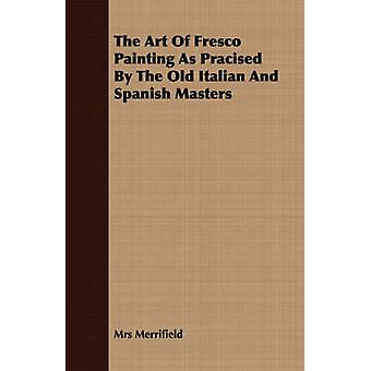The Art Of Fresco Painting As Pracised By The Old Italian And Spanish Masters by Merrifield & Mrs