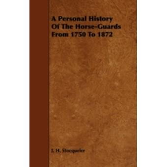 A Personal History of the HorseGuards from 1750 to 1872 by Stocqueler & J. H.
