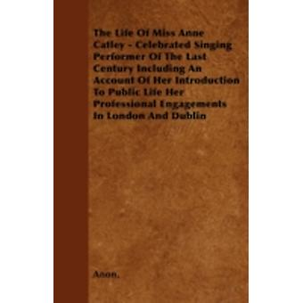 The Life of Miss Anne Catley  Celebrated Singing Performer of the Last Century Including an Account of Her Introduction to Public Life Her Profession by Anon