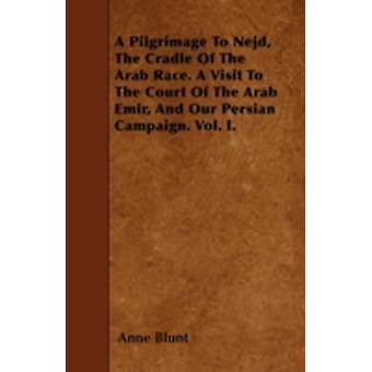 A Pilgrimage To Nejd The Cradle Of The Arab Race. A Visit To The Court Of The Arab Emir And Our Persian Campaign. Vol. I. by Blunt & Anne