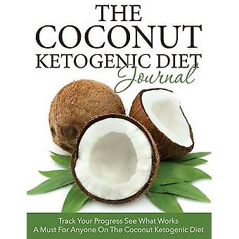 Le Coconut Ketogenic Diet Journal Track Your Progress See What Works A Must For Anyone on the Coconut Ketogenic Diet by Publishing LLC et Speedy