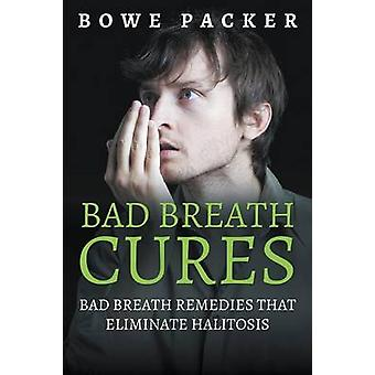 Bad Breath Cures Bad Breath Remedies That Eliminate Halitosis by Packer & Bowe