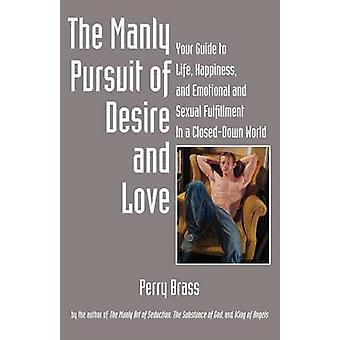 The Manly Pursuit of Desire and Love Your Guide to Life Happiness and Emotional and Sexual Fulfillment in a ClosedDown World by Brass & Perry