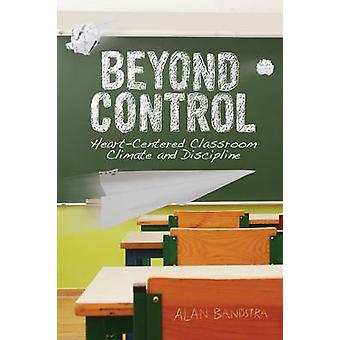 Beyond Control HeartCentered Classroom Climate and Discipline by Bandstra & Alan