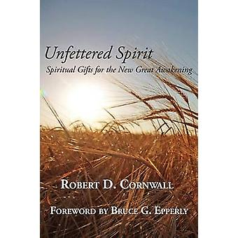 Unfettered Spirit Spiritual Gifts for the New Great Awakening by Cornwall & Robert D.