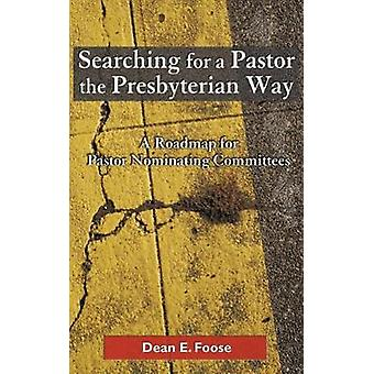 Searching for a Pastor the Presbyterian Way A Roadmap for Pastor Nominating Committees by Foose & Dean E.