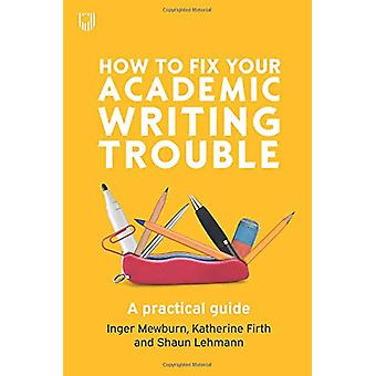 How to Fix Your Academic Writing Trouble A practical guide by Inger M