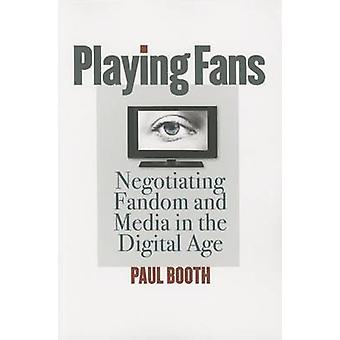 Playing Fans - Negotiating Fandom and Media in the Digital Age by Paul