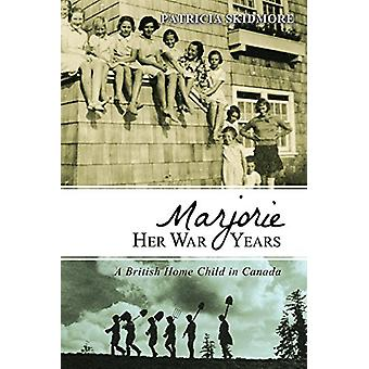 Marjorie Her War Years - A British Home Child in Canada by Patricia Sk