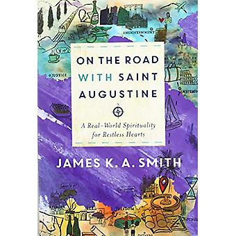 On the Road with Saint Augustine - A Real-World Spirituality for Restl