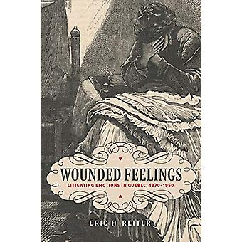Wounded Feelings - Litigating Emotions in Quebec - 1870-1950 by Eric H