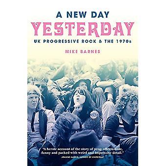 Een nieuwe dag gisteren - Uk Progressive Rock & de jaren 1970 door Mike Barn
