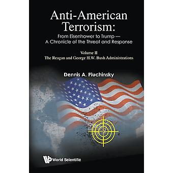 Antiamerican Terrorism From Eisenhower To Trump  A Chronicle Of The Threat And Response Volume Ii The Reagan And George H.w. Bush Administrations by Pluchinsky & Dennis A