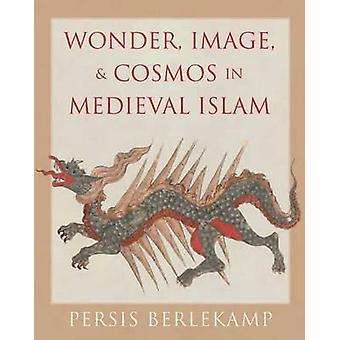 Wonder Image and Cosmos in Medieval Islam by Persis Berlekamp