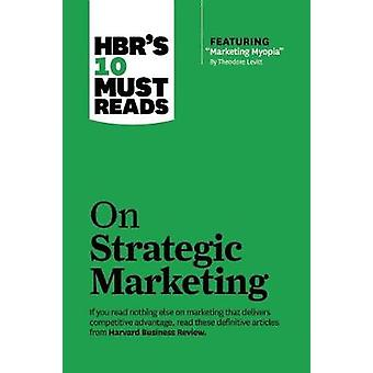 Hbr's 10 Must Reads on Strategic Marketing (with Featured Article 'marketing Myopia' by Theodore Levitt)