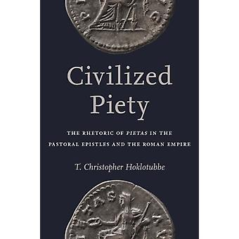 Civilized Piety  The Rhetoric of Pietas in the Pastoral Epistles and the Roman Empire by T Christopher Hoklotubbe