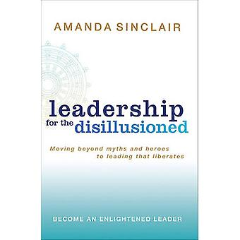 Leadership for the Disillusioned - Moving Beyond Myths and Heroes to L