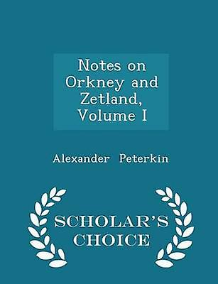 Notes on Orkney and Zetland Volume I  Scholars Choice Edition by Peterkin & Alexander