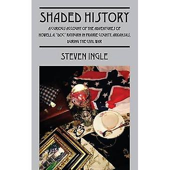 Shaded History A Curious Account of the Adventures of Howell A. Doc Rayburn in Prairie County Arkansas During the Civil War by Ingle & Steven