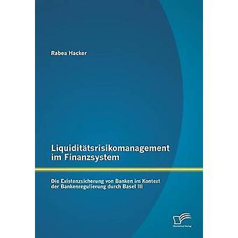 Liquiditatsrisikomanagement Im Finanzsystem Die Existenzsicherung Von Banken Im Kontext Der Bankenregulierung Durch Basel III by Hacker & Rabea