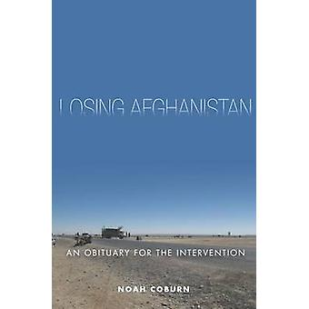 Losing Afghanistan - An Obituary for the Intervention by Noah Coburn -