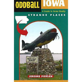 Oddball Iowa - A Guide to Some Really Strange Places by Jerome Pohlen