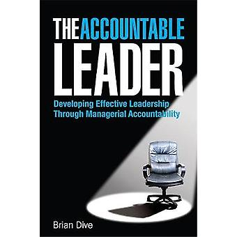 The Accountable Leader Developing Effective Leadership Through Managerial Accountability by Dive & Brian