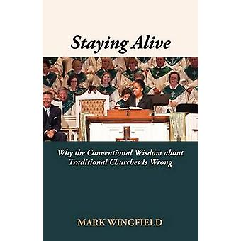 Staying Alive Why the Conventional Wisdom about Traditional Churches Is Wrong by Wingfield & Mark