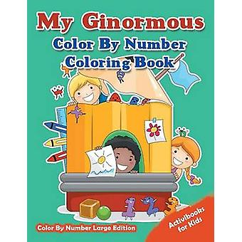 My Ginormous Color By Number Coloring Book Color By Number Large Edition by for Kids & Activibooks