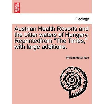 Austrian Health Resorts and the bitter waters of Hungary. Reprintedfrom The Times with large additions. by Rae & William Fraser