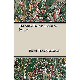 The Arctic Prairies  A CanoeJourney of 2000 Miles in Search of the Caribou by Seton & Ernest Thompson