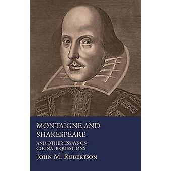 Montaigne And Shakespeare  And Other Essays On Cognate Questions by Robertson & John M.