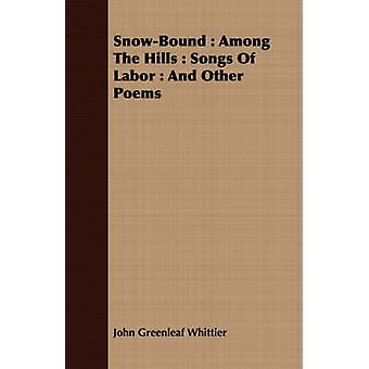 SnowBound  Among The Hills  Songs Of Labor  And Other Poems by Whittier & John Greenleaf