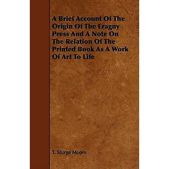 A Brief Account Of The Origin Of The Eragny Press And A Note On The Relation Of The Printed Book As A Work Of Art To Life by Moore & T. Sturge