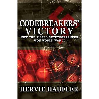 Codebreakers Victory How the Allied Cryptographers Won World War II by Haufler & Hervie