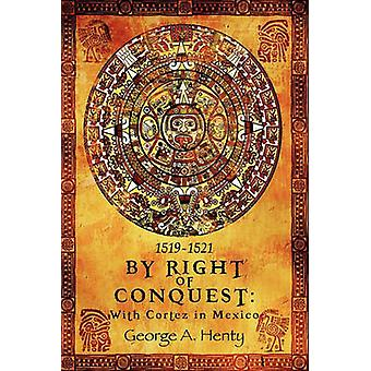 By Right of Conquest With Cortez in Mexico by Henty & George A.