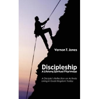 Discipleship A Lifelong Spiritual Pilgrimage A Disciples Reflection on Actively Living in Gods Kingdom Today by Jones & Vernon T.