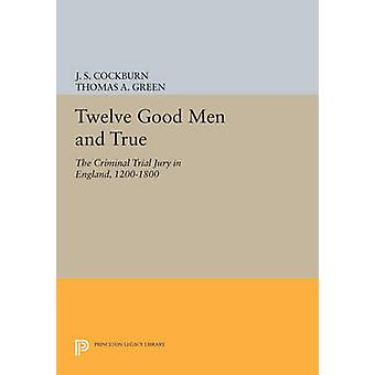 Twelve Good Men and True - The Criminal Trial Jury in England - 1200-1