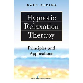 Hypnotic Relaxation Therapy - Principles and Applications by Gary Elki