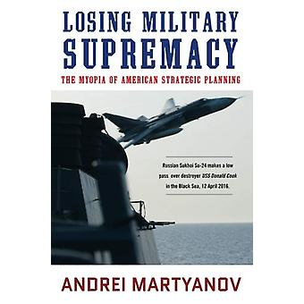 Losing Military Supremacy - The Myopia of American Strategic Planning