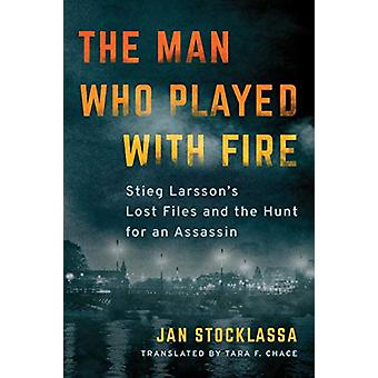 The Man Who Played with Fire - Stieg Larsson's Lost Files and the Hunt