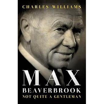 Max Beaverbrook - Not Quite A Gentleman by Charles Williams - 97818495