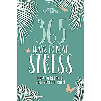 365 Ways to Beat Stress - How to Release Anxiety and Truly Relax by Ad
