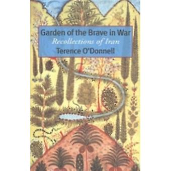 Garden of the Brave in War  Recollections of Iran by Terence O Donnell