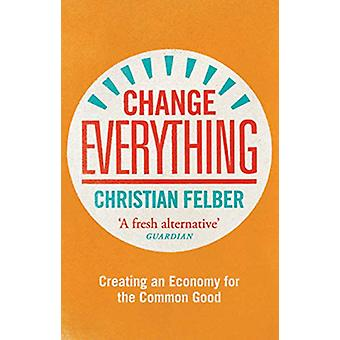 Change Everything - Creating an Economy for the Common Good by Christi