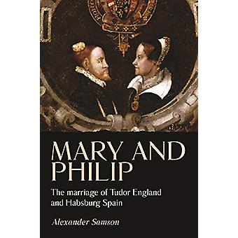 Mary and Philip - The Marriage of Tudor England and Habsburg Spain by