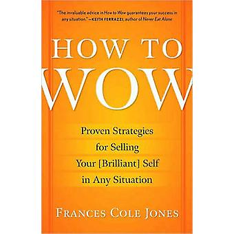 How to Wow  Proven Strategies for Selling Your brilliant Self in Any Situation by Frances Cole Jones